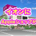 イオンがApple代理店を出店!?