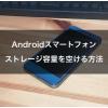 Androidスマートフォン!ストレージ容量を空ける方法!!