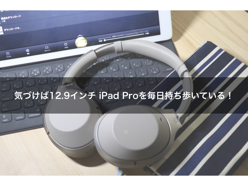 気づけば12.9インチ iPad Proを毎日持ち歩いている!