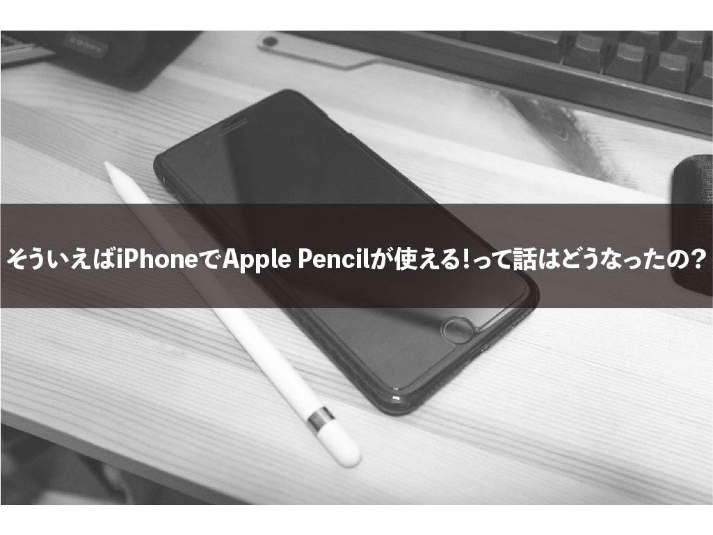 そういえばiPhoneでApple Pencilが使える!って話はどうなったの?