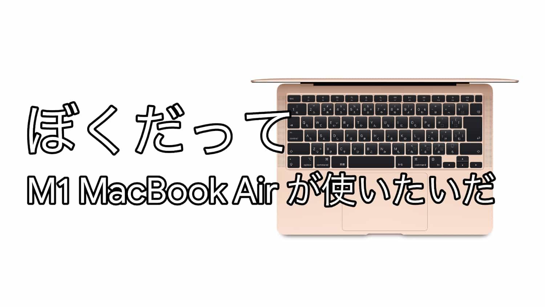 ぼくだって、M1 MacBook Air を使ってみたいんだ!!