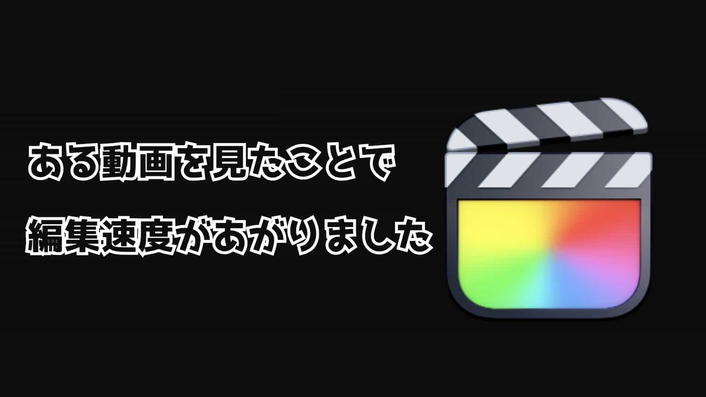 ある動画をみたこで「Final Cut Pro 」の編集速度があがりました