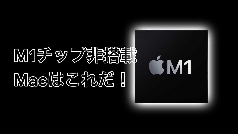 「M1チップ非搭載Mac」はこれだ!!早くM1チップを搭載してほしい